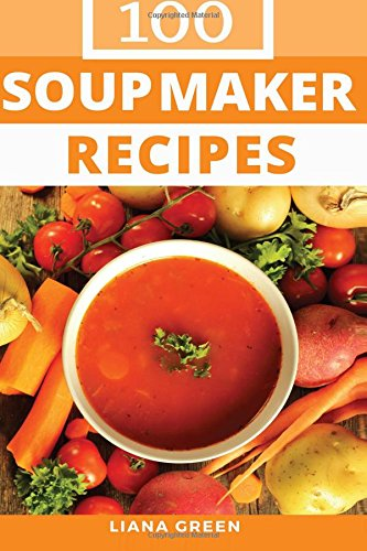 Soup Maker Recipe Book: 100 Delicious & Nutritious Soup Recipes por Liana Green