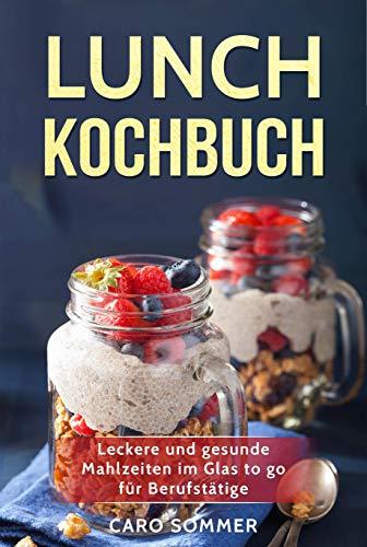 Lunch Kochbuch: Leckere und gesunde Mahlzeiten im Glas to go für Berufstätige.
