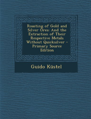 Roasting of Gold and Silver Ores: And the Extraction of Their Respective Metals Without Quicksilver