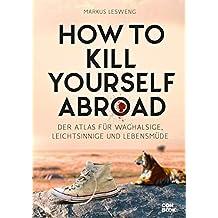 How to Kill Yourself Abroad: Der Atlas für Waghalsige, Leichtsinnige und Lebensmüde
