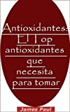 Antioxidantes: El Top antioxidantes que necesita para tomar (Spanish Edition)