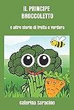 Scarica Libro Il principe broccoletto storie di frutta e verdura (PDF,EPUB,MOBI) Online Italiano Gratis