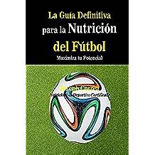 La Guia Definitiva para la Nutricion del Futbol: Maximiza tu Potencial