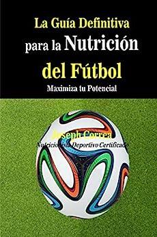 La Guia Definitiva para la Nutricion del Futbol: Maximiza tu Potencial (Spanish Edition) by [Correa (Nutricionista Deportivo Certificado), Joseph]