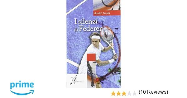 64c160ca4b7b3 Amazon.it: I silenzi di Federer - André Scala, A. Giarda - Libri