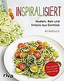 Inspiralisiert - Nudeln, Reis und Snacks aus Gemüse: Die besten Low-Carb-Alternativen. Abnehmen mit dem Spiralschneider