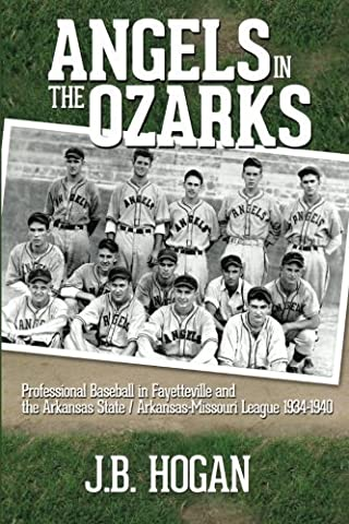 Angels in the Ozarks: Professional Baseball in Fayetteville and the Arkansas State / Arkansas-Missouri League 1934-1940 by J B Hogan (2013-11-10)