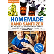 Homemade Hand Sanitizer: More Than 40 DIY Easy Hand Sanitizer Recipes with Natural Essential Oils  for Effective Hygiene and Protection from Viruses and Germs (English Edition)