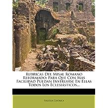 Rubricas del Misal Romano Reformado: Para Que Con Mas Facilidad Puedan Instruirse En Ellas Todos Los Eclesi Sticos...