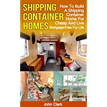 Shipping Container Homes: How To Build A Shipping Container Home For Cheap And Live Mortgage-Free For Life (English Edition)