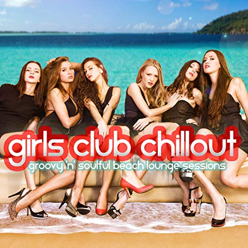Girls Club Chillout (Groovy 'n' Soulful Beach Lounge Relax Session) [Explicit] Groovy Girls Club