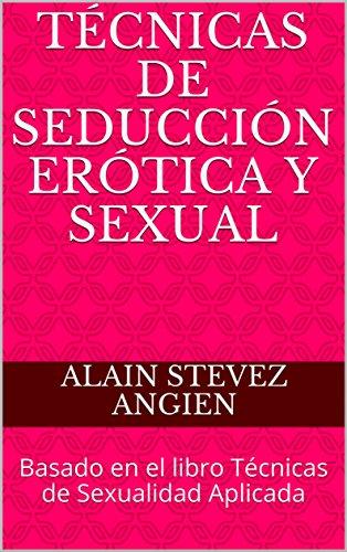 Técnicas de Seducción Erótica y Sexual: Basado en el libro Técnicas de Sexualidad Aplicada (Cuadernos de Técnicas de Sexualidad Aplicada nº 4) por Alain Stevez Angien