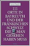 111 Orte in Bayreuth und der fränkischen Schweiz die man gesehen haben muss: Reiseführer - Dietmar Bruckner