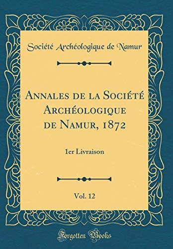 Annales de la Société Archéologique de Namur, 1872, Vol. 12: 1er Livraison (Classic Reprint)