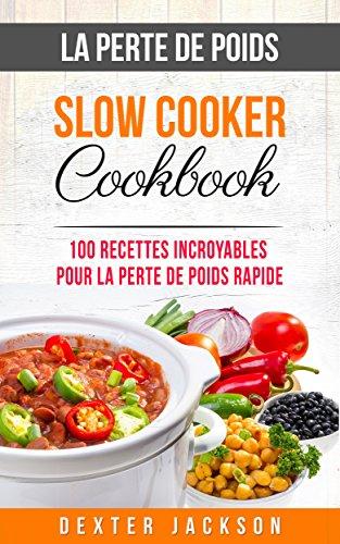La Perte de Poids Slow Cooker Cookbook: 100 Recettes Incroyables pour la Perte de Poids Rapide (Mijoteuse: Weight Loss Slow Cooker Recipes - French Edition)