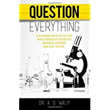 Question Everything: A Veteran Police Detective Investigates if Scientific Advances Support Biblical Truths by Dr. A. G. Walp (2016-06-14)