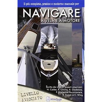 Navigare A Vela E A Motore. Il Più Pratico E Moderno Manuale Per Navigare A Vela E A Motore. Livello Avanzato