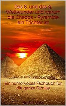 Das 8. und das 9. Weltwunder und warum die Cheops - Pyramide ein Trichter ist: Ein humorvolles Fachbuch für die ganze Familie von [Voss, Bernd]