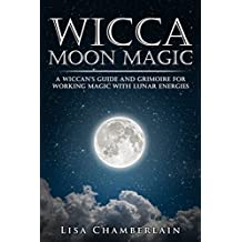Wicca Moon Magic: A Wiccan's Guide and Grimoire for Working Magic with Lunar Energies (English Edition)
