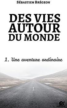 Des vies autour du monde 1: Une aventure ordinaire par [Brégeon, Sébastien]