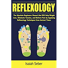 Reflexology: The Absolute Beginners Manual that Will Help Weight Loss, Eliminate Tension, and Relieve Pain by Applying Reflexology Techniques from Ancient ... Using Nature's Cure) (English Edition)