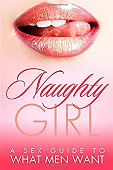 SEXUAL BOOKS: Naughty Girl: A Sex Guide To What Men Want (Romance, Sexual Awakening, Sex Books, Sex Guide) (Sex Positions, Relationship Books, Relationship ... Sex Positions Book, Sexual Romance Book 1) by [Black, Robin]