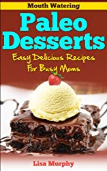 Mouth Watering Paleo Desserts: Easy, Delicious Recipes For Busy Moms (English Edition)