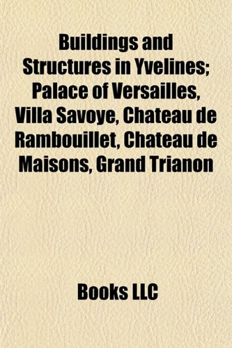 Buildings and Structures in Yvelines: Palace of Versailles, Villa Savoye, Château de Rambouillet, Château de Maisons, Grand Trianon