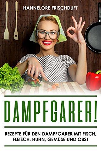 Dampfgarer! Rezepte für den Dampfgarer mit Fisch, Fleisch, Huhn, Gemüse und Obst - Legen Dampf Topf