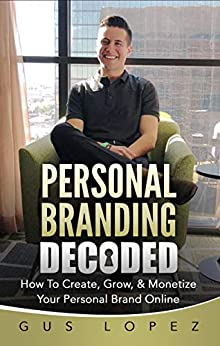 Personal Branding Decoded: How To Create, Grow, & Monetize Your Personal Brand Online (English Edition) par [Lopez, Gus]