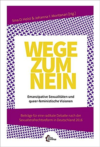 Holst, Sina / Montanari, Johanna / The Irksome Institute (Hg*innen) - Wege zum Nein: Emanzipative Sexualitäten und queer-feministische Visionen. Beiträge für eine radikale Debatte nach der Sexualstrafrechtsreform in Deutschland 2016.