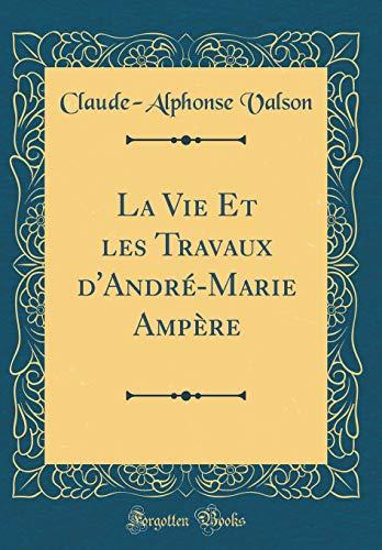 La Vie Et Les Travaux d'André-Marie Ampère (Classic Reprint) par Claude-Alphonse Valson