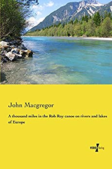 A thousand miles in the Rob Roy canoe on rivers and lakes of Europe (English Edition) par [Macgregor, John]
