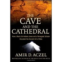 The Cave and the Cathedral: How a Real–Life Indiana Jones and a Renegade Scholar Decoded the Ancient Art of Man