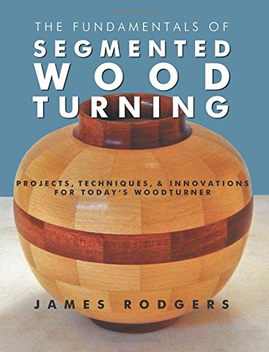 The Fundamentals of Segmented Woodturning: Projects, Techniques & Innovations for Today's Woodturner por James Rodgers