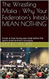The Wrestling Mafia : Why Your Federation's Initials MEAN NOTHING: A look at how money was made before the sports entertainment monopoly. (English Edition)
