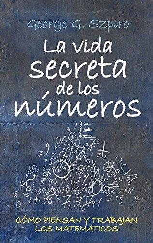 La vida secreta de los números : cómo piensan y trabajan los matématicos por George Szpiro