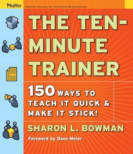 The Ten-Minute Trainer: 150 Ways to Teach It Quick and Make It Stick!: 129 Ways to Teach It Quick and Make It Stick! (Pfeiffer Essential Resources for Training and HR Professionals (Paperback))