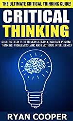 Critical Thinking: The Ultimate Critical Thinking Guide! - Success Secrets To Thinking Clearly With Greater Intuition And Logic, Increase Positive Thinking, ... Manifestation, Rewire Your Brain)