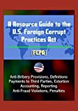 A Resource Guide to the U.S. Foreign Corrupt Practices Act (FCPA): Anti-Bribery Provisions, Definitions, Payments to Third Parties, Extortion, Accounting, Reporting, Anti-Fraud Violations, Penalties
