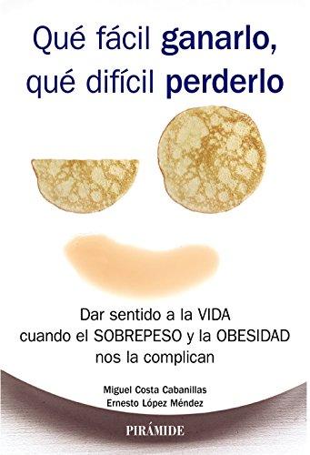 Qué fácil ganarlo, qué difícil perderlo : dar sentido a la vida cuando el sobrepeso y la obesidad nos la complican por Miguel Costa, Ernesto López Méndez