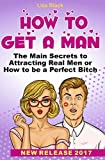 How to Get a Man: The Main Secrets to Attracting Real Men or How to be a Perfect Bitch. What Men Want in a Woman (what men secretly want, dating secrets ... attract men, how to get a guy interested)