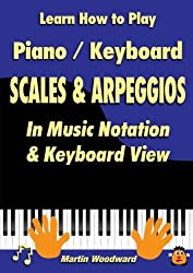 Learn How to Play Piano / Keyboard Scales & Arpeggios: In Music Notation & Keyboard View by Martin Woodward (2016-01-16)