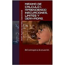 MAXIMO DE CALCULO I,  Aprendiendo Inecuaciones, limites y derivadas.: Del concepto a la ecuación. (MAXIMOS DE MATEMATICA nº 2)