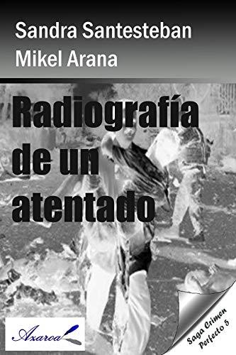Radiografía de un atentado: Saga Crimen perfecto 5 por Sandra Santesteban Mikel Arana