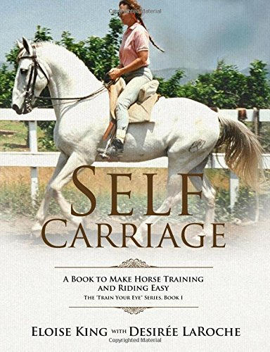 Self-Carriage: A Book to Make Horse Training and Riding Easy: Volume 1 (Train Your Eye)