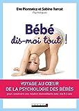 Bébé, dis-moi tout ! : Voyage au coeur de la psychologie des bébés pour construire une relation...