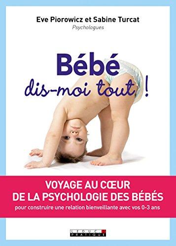 Bébé, dis-moi tout ! : Voyage au coeur de la psychologie des bébés pour construire une relation bienveillante avec vos 0-3 ans par Sabine Turcat