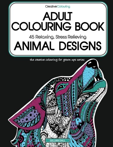 Adult Colouring Book: 45 Relaxing, Stress Relieving Animal Designs: Volume 1 (Creative Colouring for Grown-Ups)