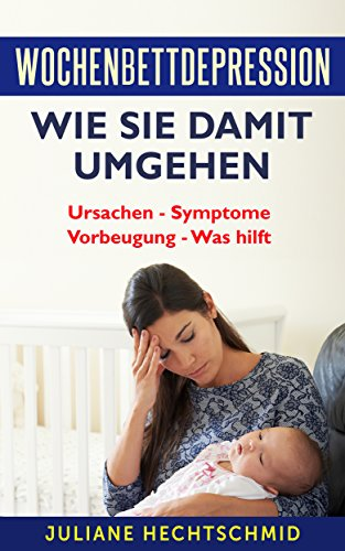 Wochenbettdepression - Wie Sie damit umgehen: Ursachen – Symptome – Vorbeugung – Was hilft